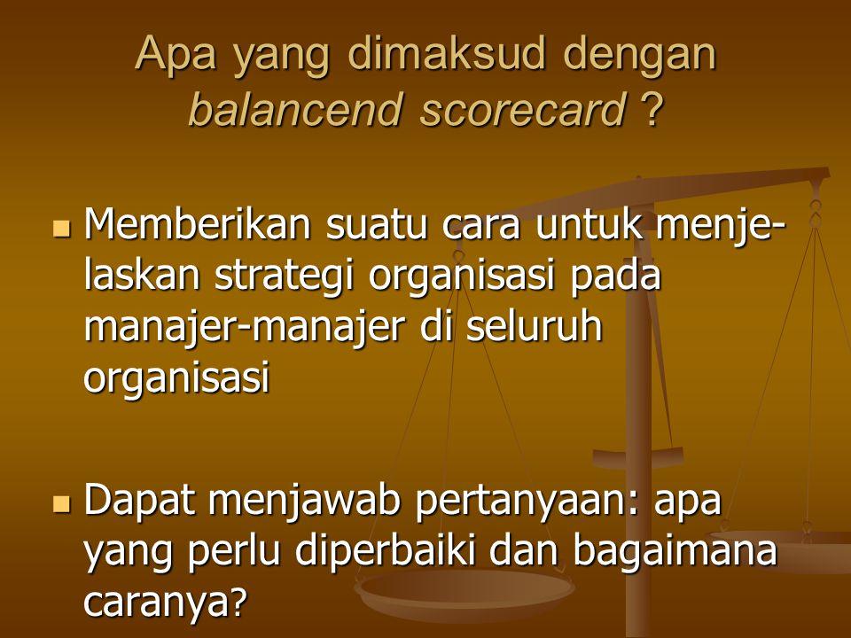 Apa yang dimaksud dengan balancend scorecard ? Memberikan suatu cara untuk menje- laskan strategi organisasi pada manajer-manajer di seluruh organisas