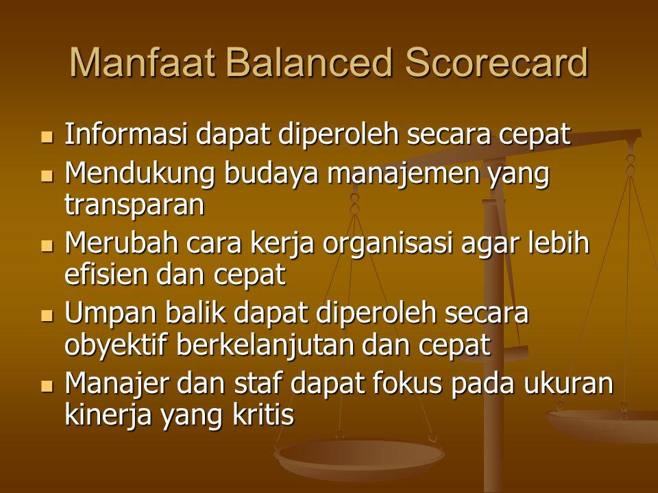 Manfaat Balanced Scorecard Informasi dapat diperoleh secara cepat Informasi dapat diperoleh secara cepat Mendukung budaya manajemen yang transparan Mendukung budaya manajemen yang transparan Merubah cara kerja organisasi agar lebih efisien dan cepat Merubah cara kerja organisasi agar lebih efisien dan cepat Umpan balik dapat diperoleh secara obyektif berkelanjutan dan cepat Umpan balik dapat diperoleh secara obyektif berkelanjutan dan cepat Manajer dan staf dapat fokus pada ukuran kinerja yang kritis Manajer dan staf dapat fokus pada ukuran kinerja yang kritis