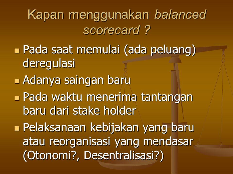 Kapan menggunakan balanced scorecard ? Pada saat memulai (ada peluang) deregulasi Pada saat memulai (ada peluang) deregulasi Adanya saingan baru Adany