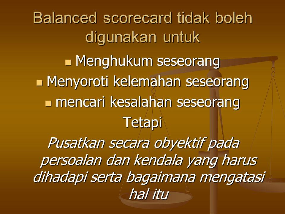 Balanced scorecard tidak boleh digunakan untuk Menghukum seseorang Menghukum seseorang Menyoroti kelemahan seseorang Menyoroti kelemahan seseorang mencari kesalahan seseorang mencari kesalahan seseorangTetapi Pusatkan secara obyektif pada persoalan dan kendala yang harus dihadapi serta bagaimana mengatasi hal itu