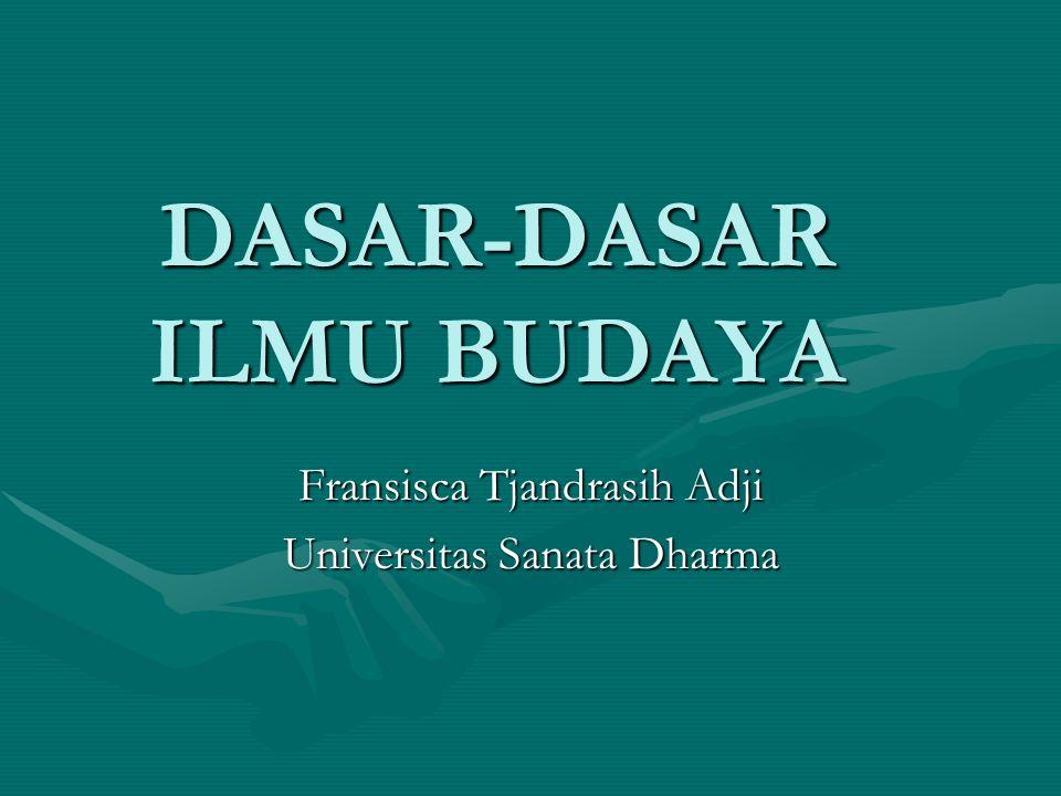 DASAR-DASAR ILMU BUDAYA Fransisca Tjandrasih Adji Universitas Sanata Dharma
