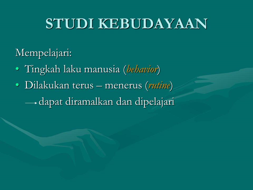 STUDI KEBUDAYAAN Mempelajari: Tingkah laku manusia (behavior)Tingkah laku manusia (behavior) Dilakukan terus – menerus (rutine)Dilakukan terus – mener