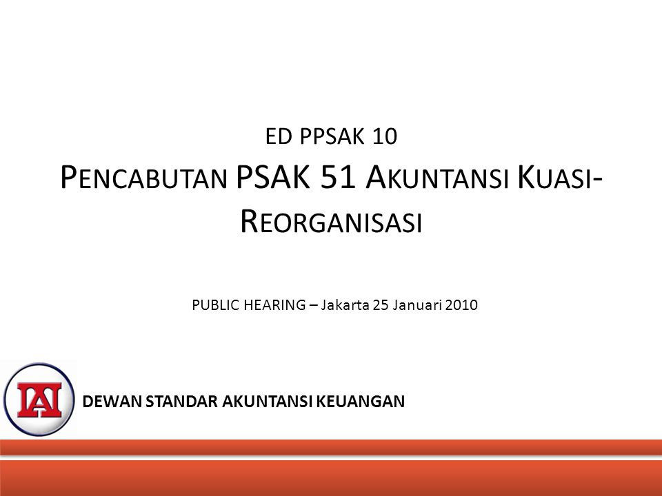 ED PPSAK 10 P ENCABUTAN PSAK 51 A KUNTANSI K UASI - R EORGANISASI PUBLIC HEARING – Jakarta 25 Januari 2010 DEWAN STANDAR AKUNTANSI KEUANGAN