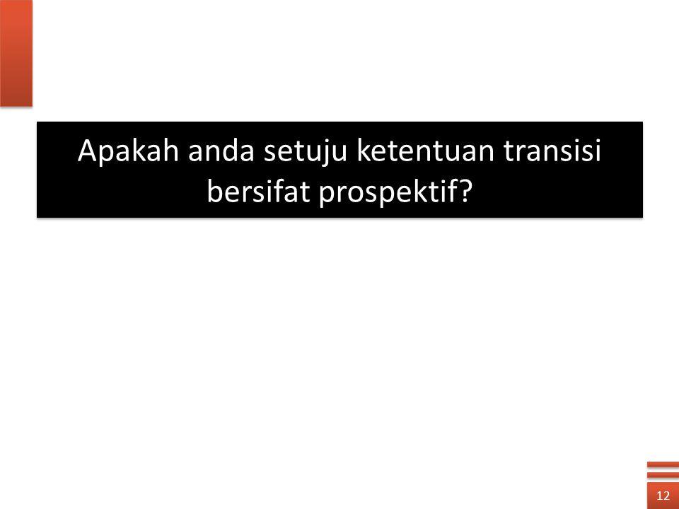 12 Apakah anda setuju ketentuan transisi bersifat prospektif?
