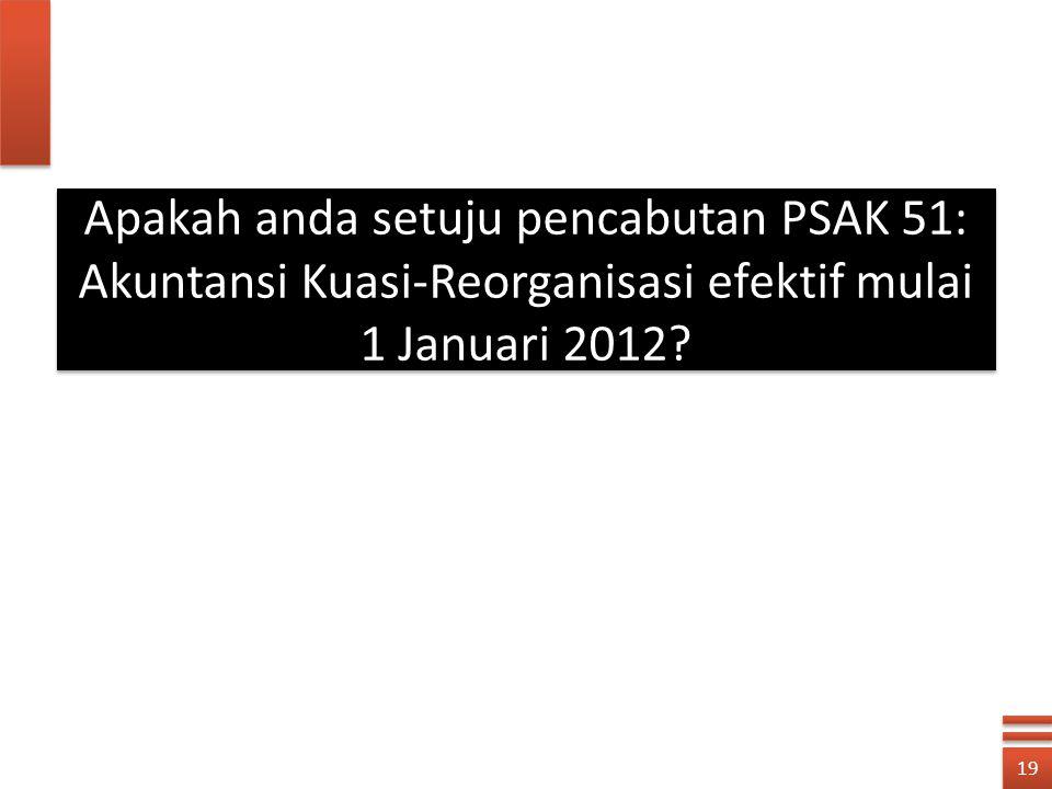19 Apakah anda setuju pencabutan PSAK 51: Akuntansi Kuasi-Reorganisasi efektif mulai 1 Januari 2012?