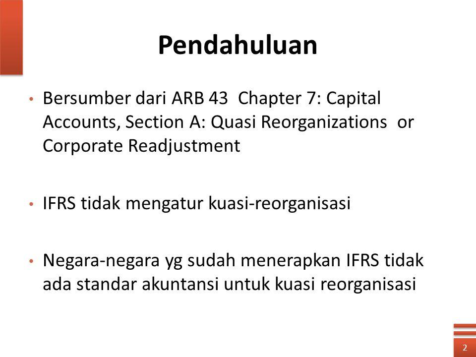 Pendahuluan Bersumber dari ARB 43 Chapter 7: Capital Accounts, Section A: Quasi Reorganizations or Corporate Readjustment IFRS tidak mengatur kuasi-re
