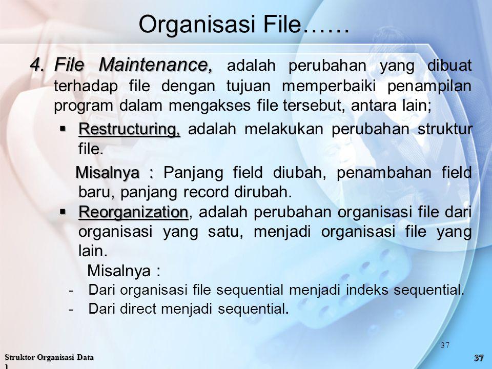 Organisasi File…… 4.File Maintenance, 4.File Maintenance, adalah perubahan yang dibuat terhadap file dengan tujuan memperbaiki penampilan program dalam mengakses file tersebut, antara lain;  Restructuring,  Restructuring, adalah melakukan perubahan struktur file.