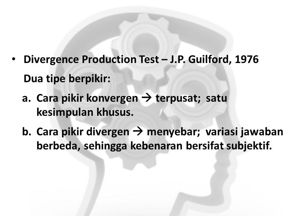 Divergence Production Test – J.P. Guilford, 1976 Dua tipe berpikir: a.Cara pikir konvergen  terpusat; satu kesimpulan khusus. b.Cara pikir divergen 