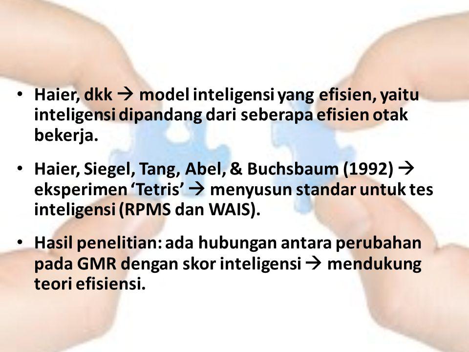Haier, dkk  model inteligensi yang efisien, yaitu inteligensi dipandang dari seberapa efisien otak bekerja. Haier, Siegel, Tang, Abel, & Buchsbaum (1
