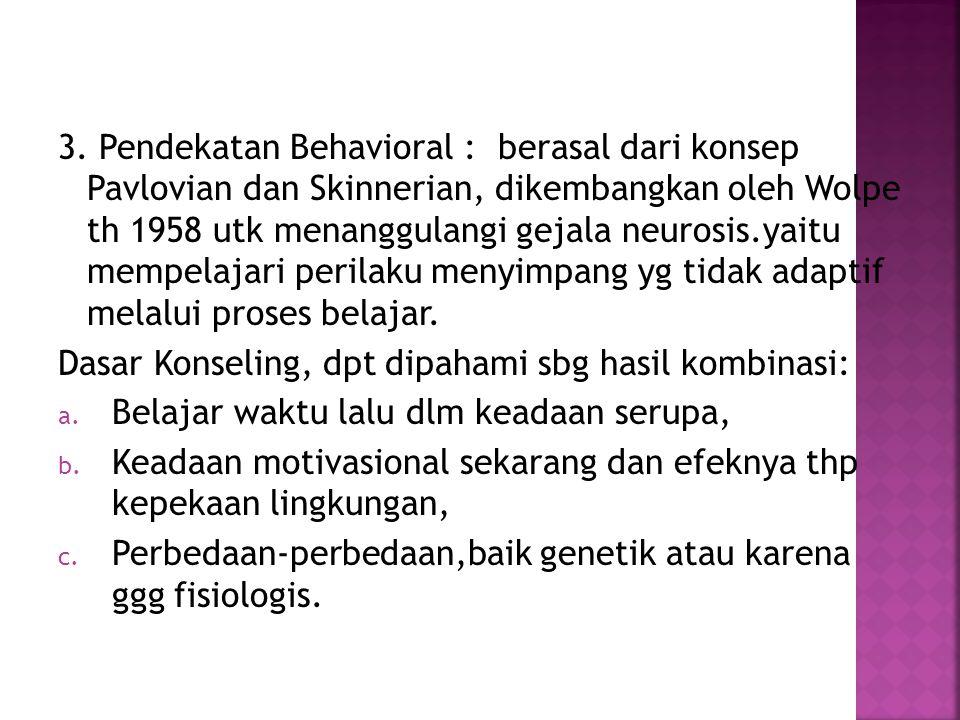 3. Pendekatan Behavioral : berasal dari konsep Pavlovian dan Skinnerian, dikembangkan oleh Wolpe th 1958 utk menanggulangi gejala neurosis.yaitu mempe