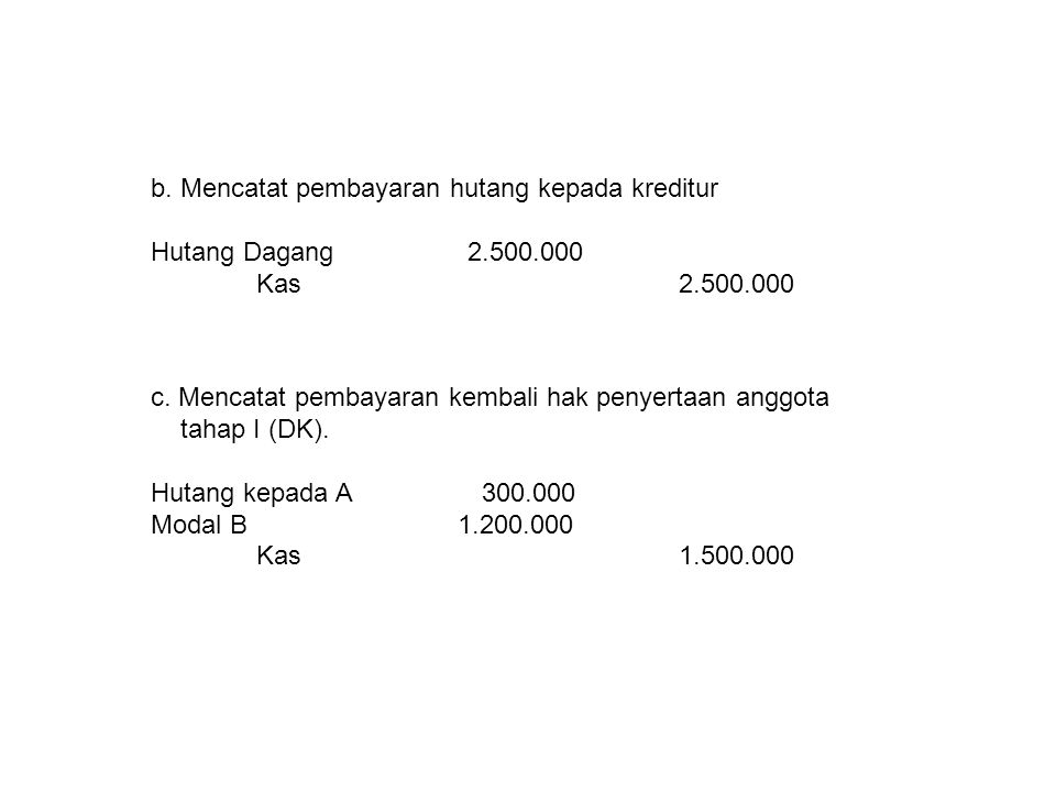 b. Mencatat pembayaran hutang kepada kreditur Hutang Dagang2.500.000 Kas2.500.000 c. Mencatat pembayaran kembali hak penyertaan anggota tahap I (DK).