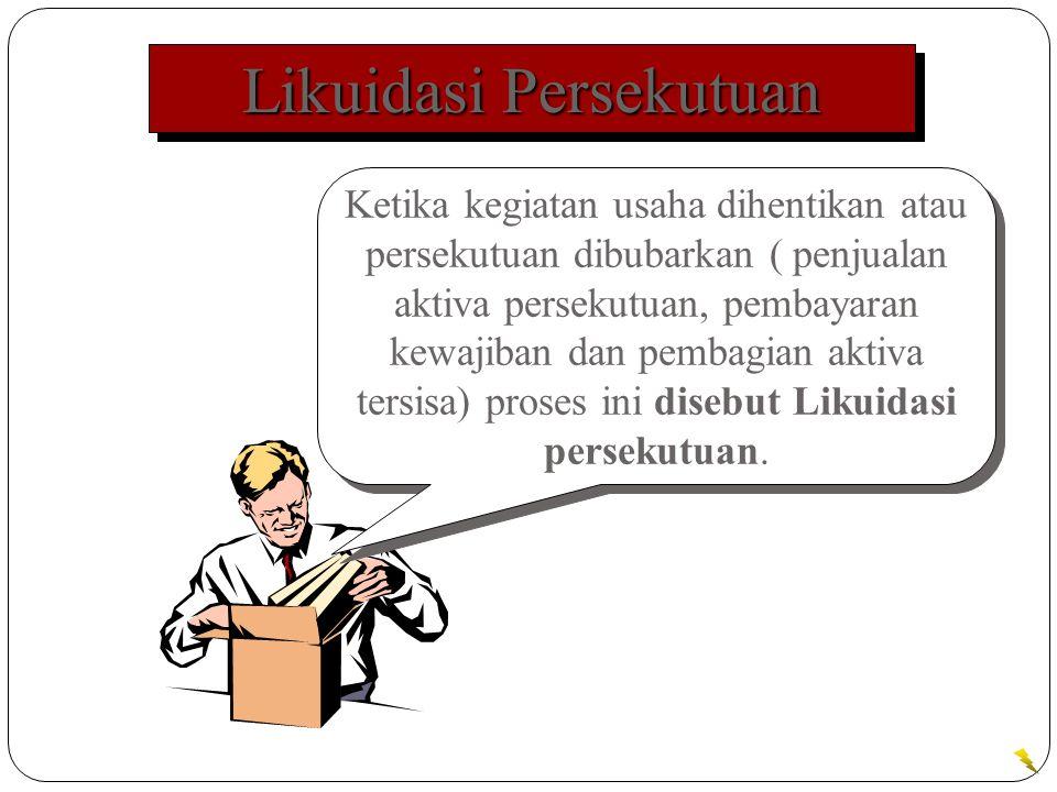 Likuidasi Persekutuan Ketika kegiatan usaha dihentikan atau persekutuan dibubarkan ( penjualan aktiva persekutuan, pembayaran kewajiban dan pembagian aktiva tersisa) proses ini disebut Likuidasi persekutuan.