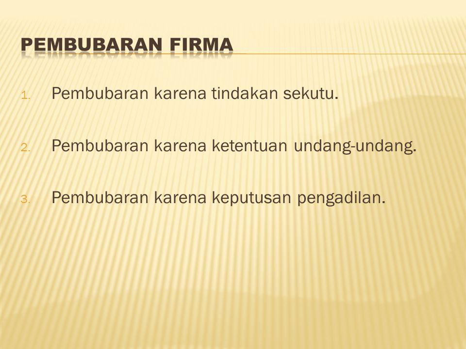 1. Pembubaran karena tindakan sekutu. 2. Pembubaran karena ketentuan undang-undang. 3. Pembubaran karena keputusan pengadilan.
