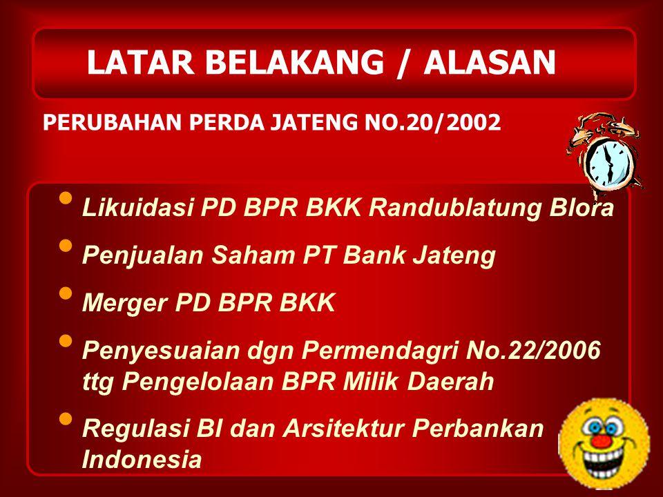 LATAR BELAKANG / ALASAN Likuidasi PD BPR BKK Randublatung Blora Penjualan Saham PT Bank Jateng Merger PD BPR BKK Penyesuaian dgn Permendagri No.22/200