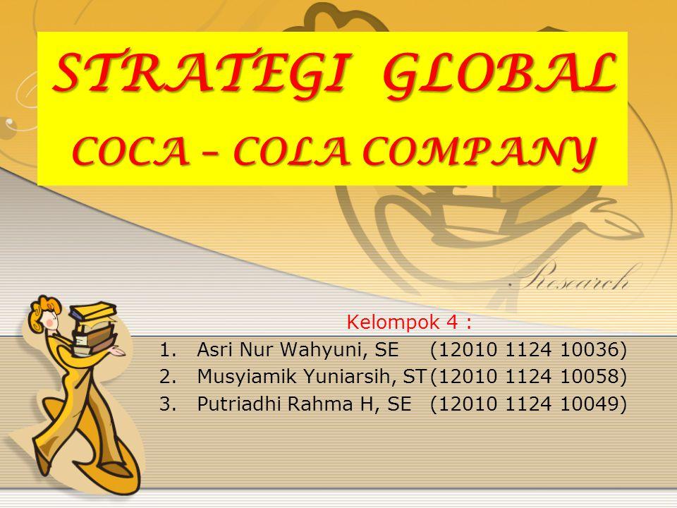 STRATEGI GLOBAL COCA – COLA COMPANY Kelompok 4 : 1.Asri Nur Wahyuni, SE(12010 1124 10036) 2.Musyiamik Yuniarsih, ST(12010 1124 10058) 3.Putriadhi Rahm