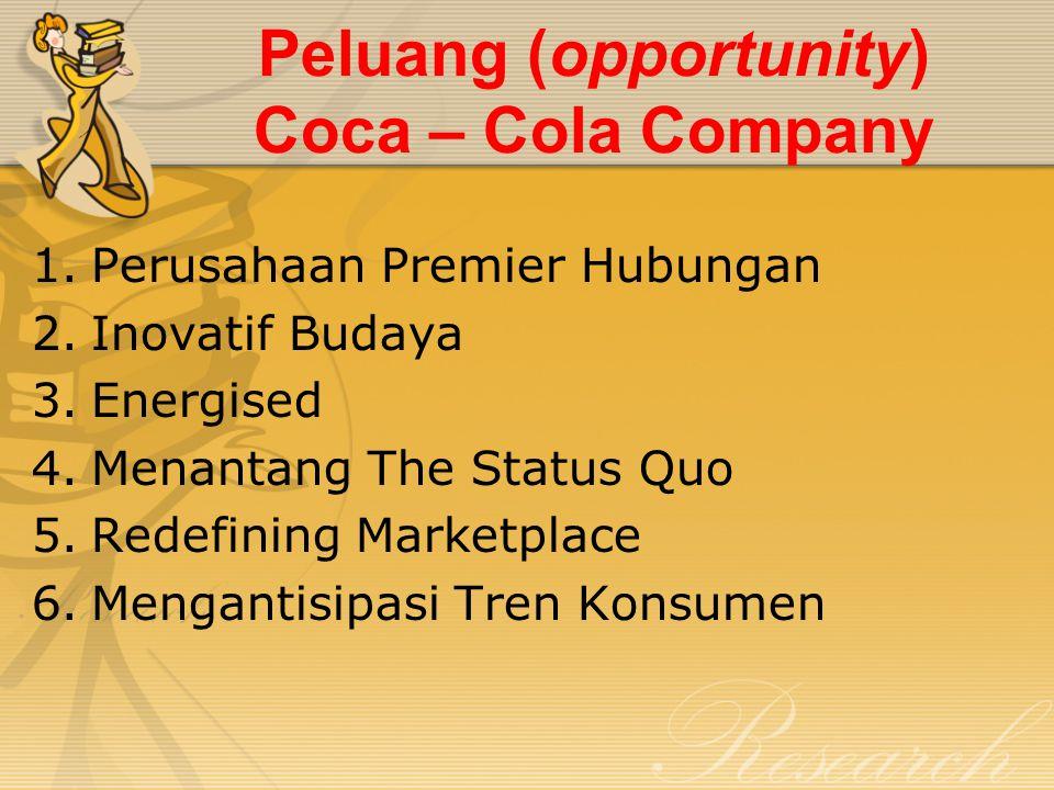 Peluang (opportunity) Coca – Cola Company 1.Perusahaan Premier Hubungan 2.Inovatif Budaya 3.Energised 4.Menantang The Status Quo 5.Redefining Marketpl