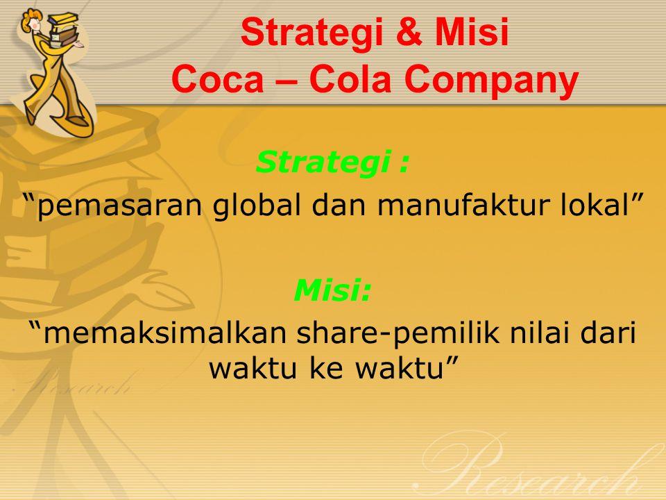 """Strategi & Misi Coca – Cola Company Strategi : """"pemasaran global dan manufaktur lokal"""" Misi: """"memaksimalkan share-pemilik nilai dari waktu ke waktu"""""""