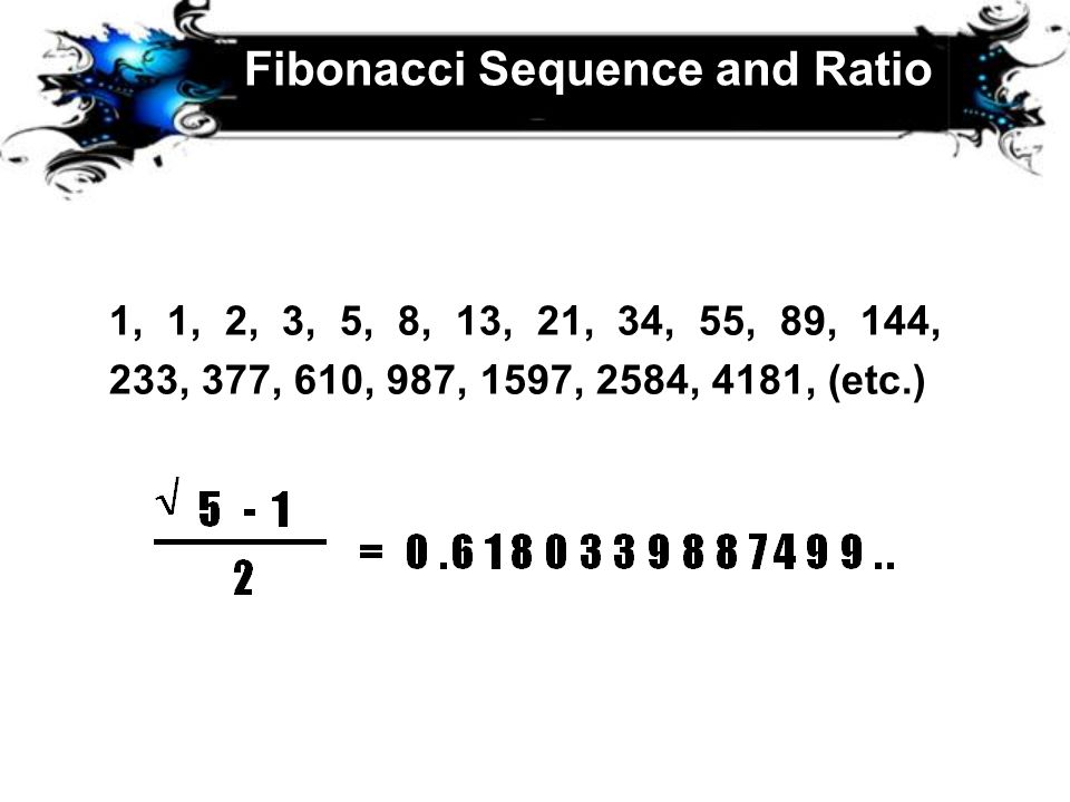 Fibonacci Sequence and Ratio 1, 1, 2, 3, 5, 8, 13, 21, 34, 55, 89, 144, 233, 377, 610, 987, 1597, 2584, 4181, (etc.)