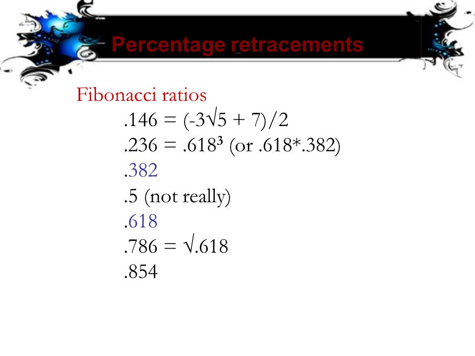 Percentage retracements Fibonacci ratios.146 = (-3√5 + 7)/2.236 =.618 3 (or.618*.382).382.5 (not really).618.786 = √.618.854