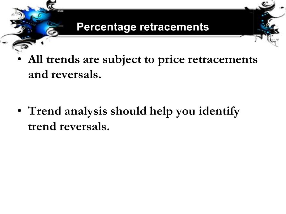 Percentage retracements All trends are subject to price retracements and reversals. Trend analysis should help you identify trend reversals.
