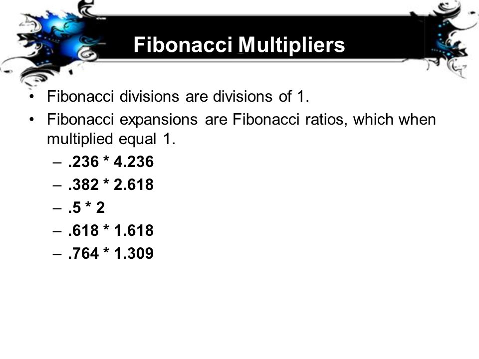 Fibonacci Multipliers Fibonacci divisions are divisions of 1. Fibonacci expansions are Fibonacci ratios, which when multiplied equal 1. –.236 * 4.236