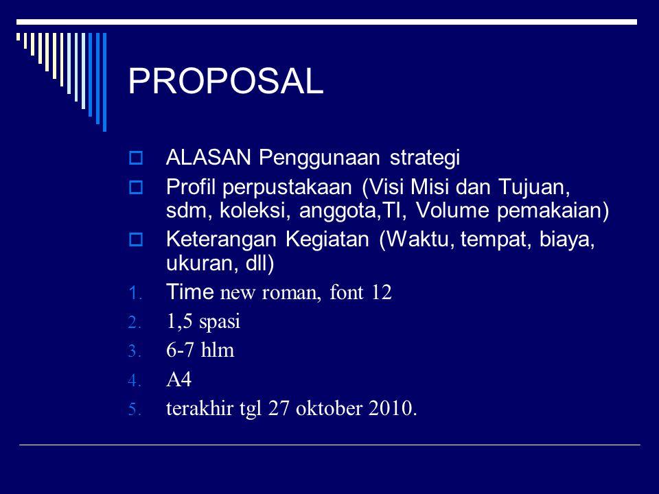 PROPOSAL  ALASAN Penggunaan strategi  Profil perpustakaan (Visi Misi dan Tujuan, sdm, koleksi, anggota,TI, Volume pemakaian)  Keterangan Kegiatan (