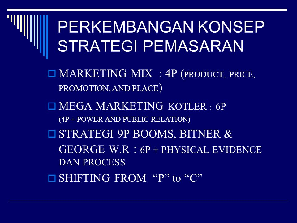 PERKEMBANGAN KONSEP STRATEGI PEMASARAN  MARKETING MIX : 4P ( PRODUCT, PRICE, PROMOTION, AND PLACE )  MEGA MARKETING KOTLER : 6P (4P + POWER AND PUBLIC RELATION)  STRATEGI 9P BOOMS, BITNER & GEORGE W.R : 6P + PHYSICAL EVIDENCE DAN PROCESS  SHIFTING FROM P to C