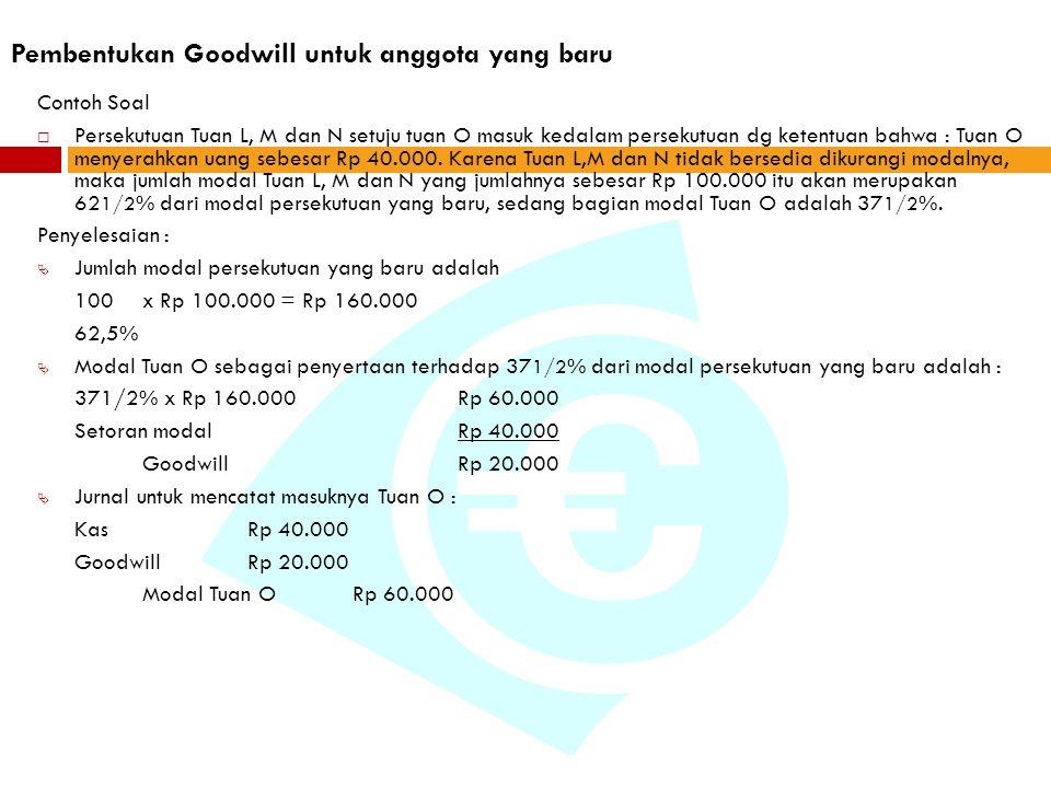 Pembentukan Goodwill untuk anggota yang baru Contoh Soal  Persekutuan Tuan L, M dan N setuju tuan O masuk kedalam persekutuan dg ketentuan bahwa : Tuan O menyerahkan uang sebesar Rp 40.000.