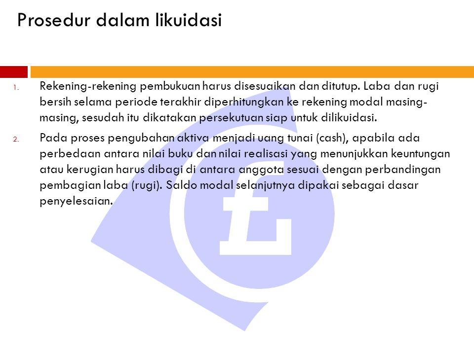 Prosedur dalam likuidasi 1. Rekening-rekening pembukuan harus disesuaikan dan ditutup. Laba dan rugi bersih selama periode terakhir diperhitungkan ke
