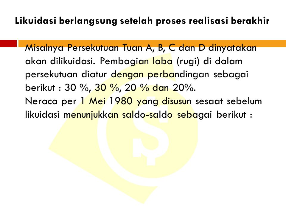 Likuidasi berlangsung setelah proses realisasi berakhir Misalnya Persekutuan Tuan A, B, C dan D dinyatakan akan dilikuidasi. Pembagian laba (rugi) di