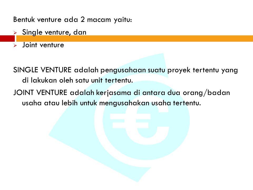 Bentuk venture ada 2 macam yaitu:  Single venture, dan  Joint venture SINGLE VENTURE adalah pengusahaan suatu proyek tertentu yang di lakukan oleh satu unit tertentu.