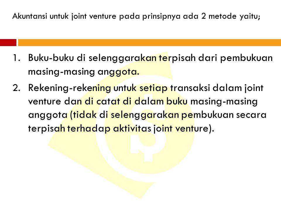 Akuntansi untuk joint venture pada prinsipnya ada 2 metode yaitu; 1. Buku-buku di selenggarakan terpisah dari pembukuan masing-masing anggota. 2. Reke
