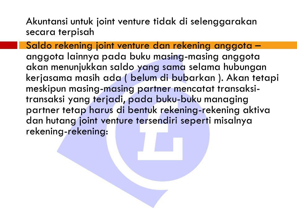 Akuntansi untuk joint venture tidak di selenggarakan secara terpisah Saldo rekening joint venture dan rekening anggota – anggota lainnya pada buku masing-masing anggota akan menunjukkan saldo yang sama selama hubungan kerjasama masih ada ( belum di bubarkan ).
