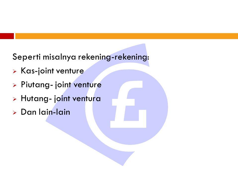 Seperti misalnya rekening-rekening:  Kas-joint venture  Piutang- joint venture  Hutang- joint ventura  Dan lain-lain