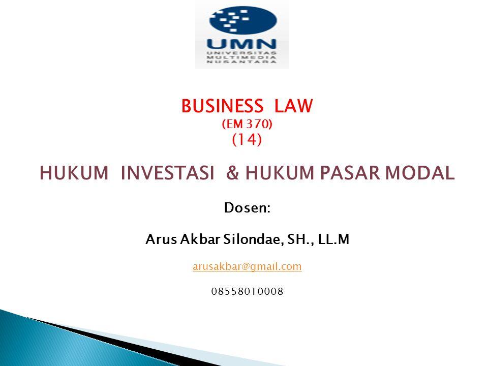 BUSINESS LAW (EM 370) (14) HUKUM INVESTASI & HUKUM PASAR MODAL Dosen: Arus Akbar Silondae, SH., LL.M arusakbar@gmail.com 08558010008