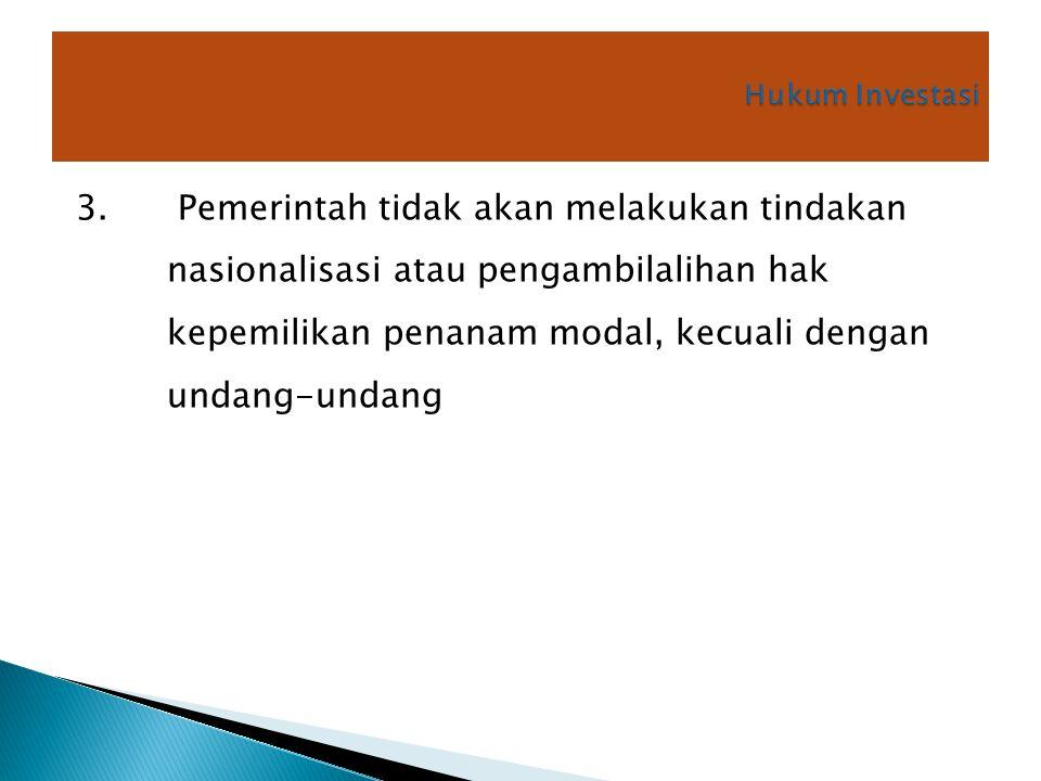 3. Pemerintah tidak akan melakukan tindakan nasionalisasi atau pengambilalihan hak kepemilikan penanam modal, kecuali dengan undang-undang