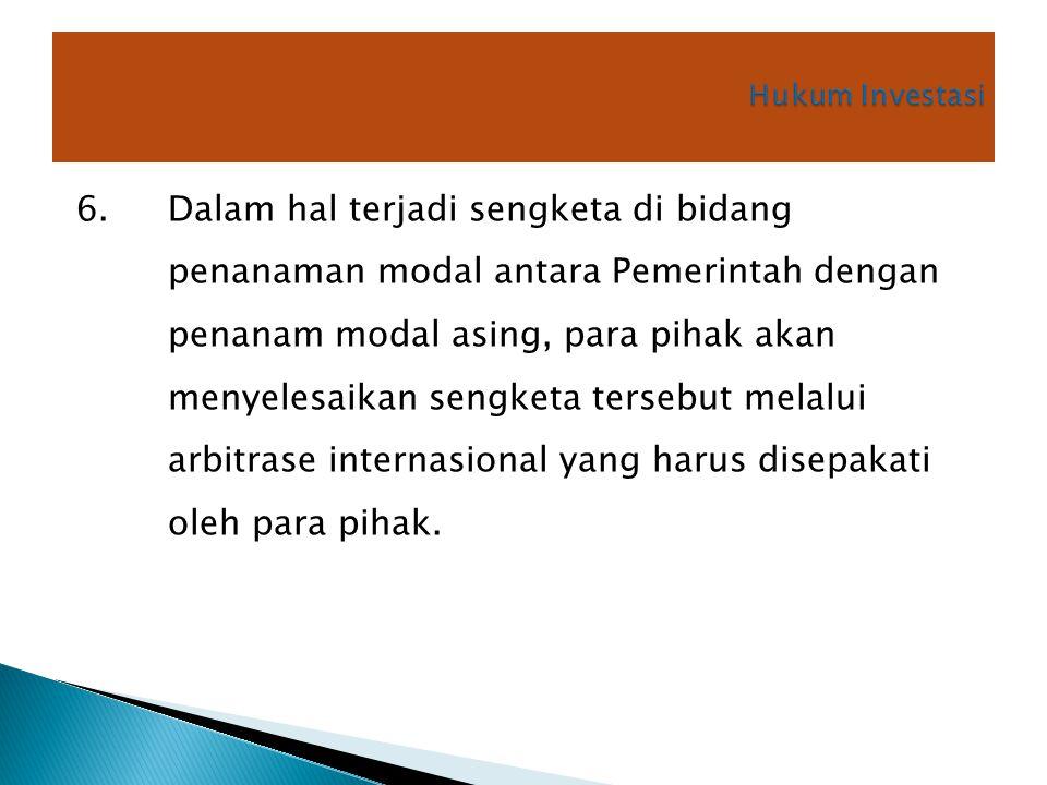 6. Dalam hal terjadi sengketa di bidang penanaman modal antara Pemerintah dengan penanam modal asing, para pihak akan menyelesaikan sengketa tersebut