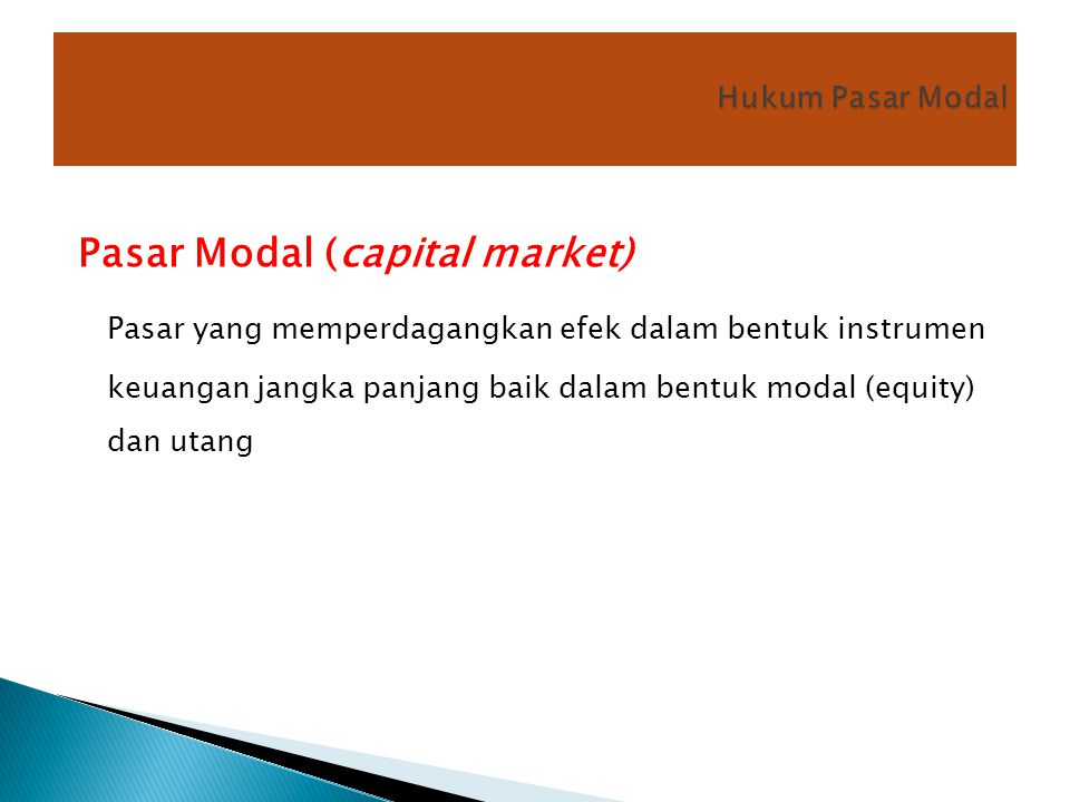 Pasar Modal (capital market) Pasar yang memperdagangkan efek dalam bentuk instrumen keuangan jangka panjang baik dalam bentuk modal (equity) dan utang