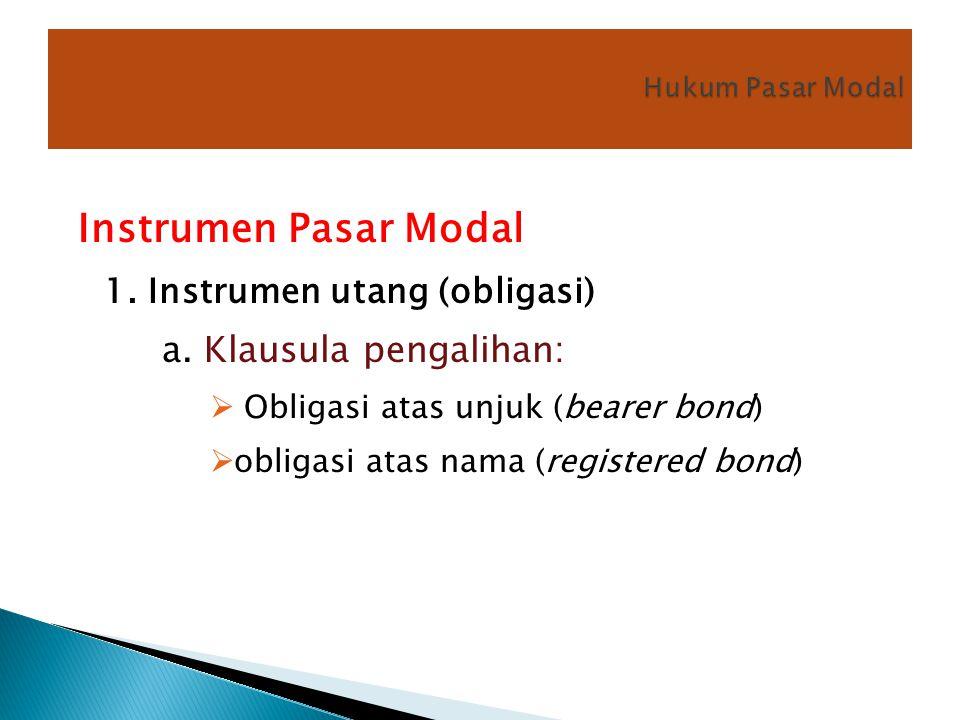 Instrumen Pasar Modal 1. Instrumen utang (obligasi) a. Klausula pengalihan:  Obligasi atas unjuk (bearer bond)  obligasi atas nama (registered bond)