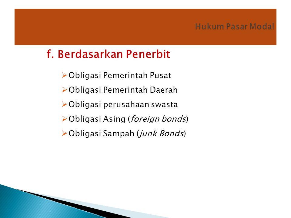 f. Berdasarkan Penerbit  Obligasi Pemerintah Pusat  Obligasi Pemerintah Daerah  Obligasi perusahaan swasta  Obligasi Asing (foreign bonds)  Oblig