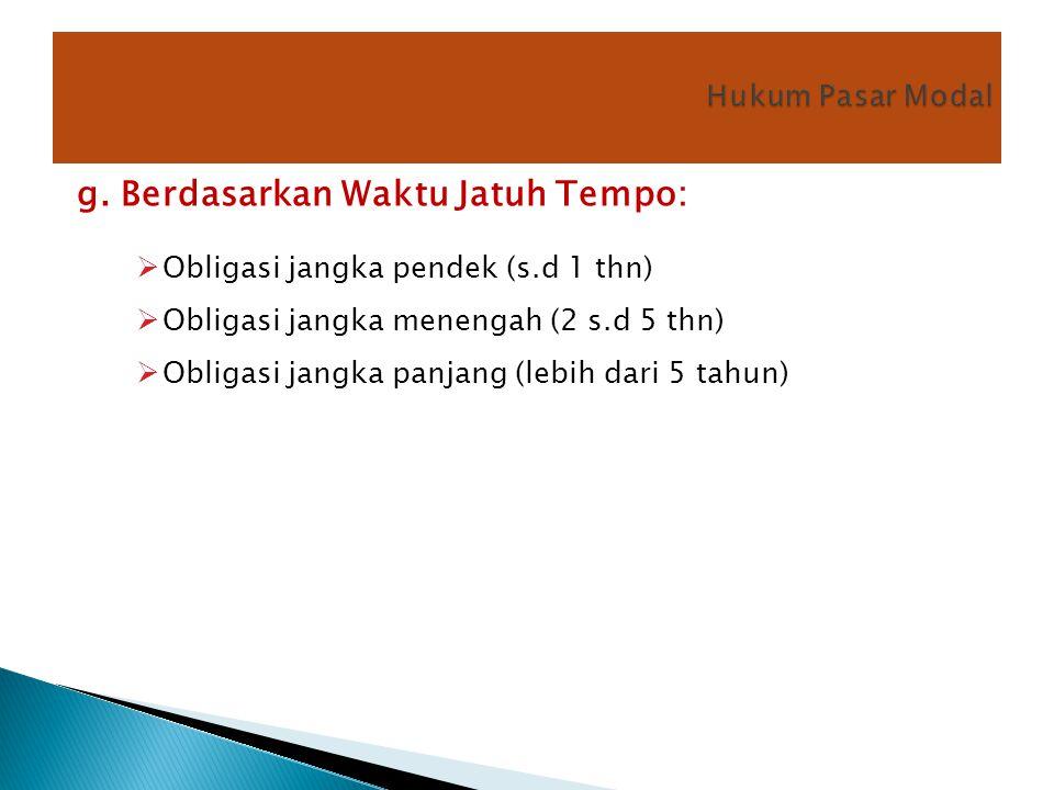 g. Berdasarkan Waktu Jatuh Tempo:  Obligasi jangka pendek (s.d 1 thn)  Obligasi jangka menengah (2 s.d 5 thn)  Obligasi jangka panjang (lebih dari