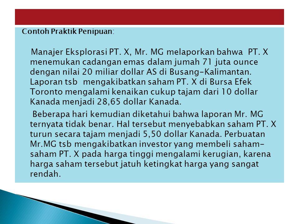 Contoh Praktik Penipuan: Manajer Eksplorasi PT. X, Mr. MG melaporkan bahwa PT. X menemukan cadangan emas dalam jumah 71 juta ounce dengan nilai 20 mil