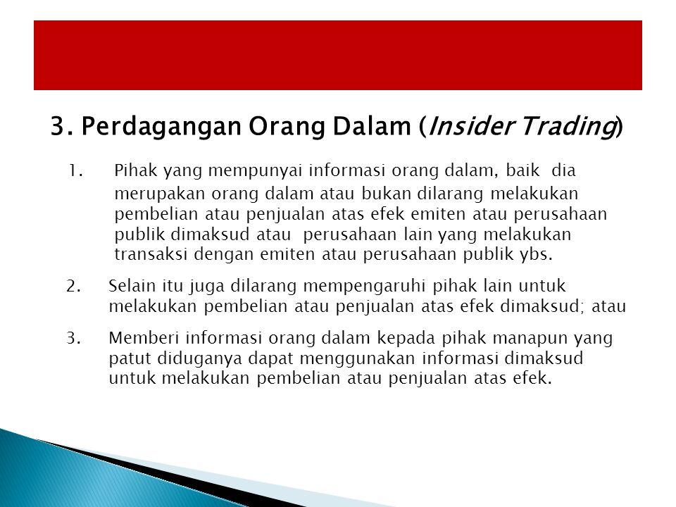 3. Perdagangan Orang Dalam (Insider Trading) 1. Pihak yang mempunyai informasi orang dalam, baik dia merupakan orang dalam atau bukan dilarang melakuk