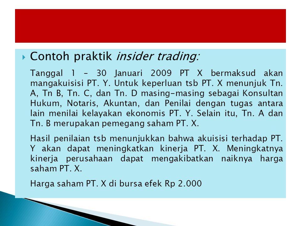  Contoh praktik insider trading: Tanggal 1 – 30 Januari 2009 PT X bermaksud akan mangakuisisi PT. Y. Untuk keperluan tsb PT. X menunjuk Tn. A, Tn B,