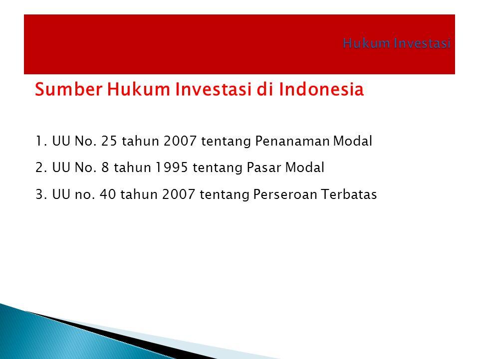 Sumber Hukum Investasi di Indonesia 1. UU No. 25 tahun 2007 tentang Penanaman Modal 2. UU No. 8 tahun 1995 tentang Pasar Modal 3. UU no. 40 tahun 2007