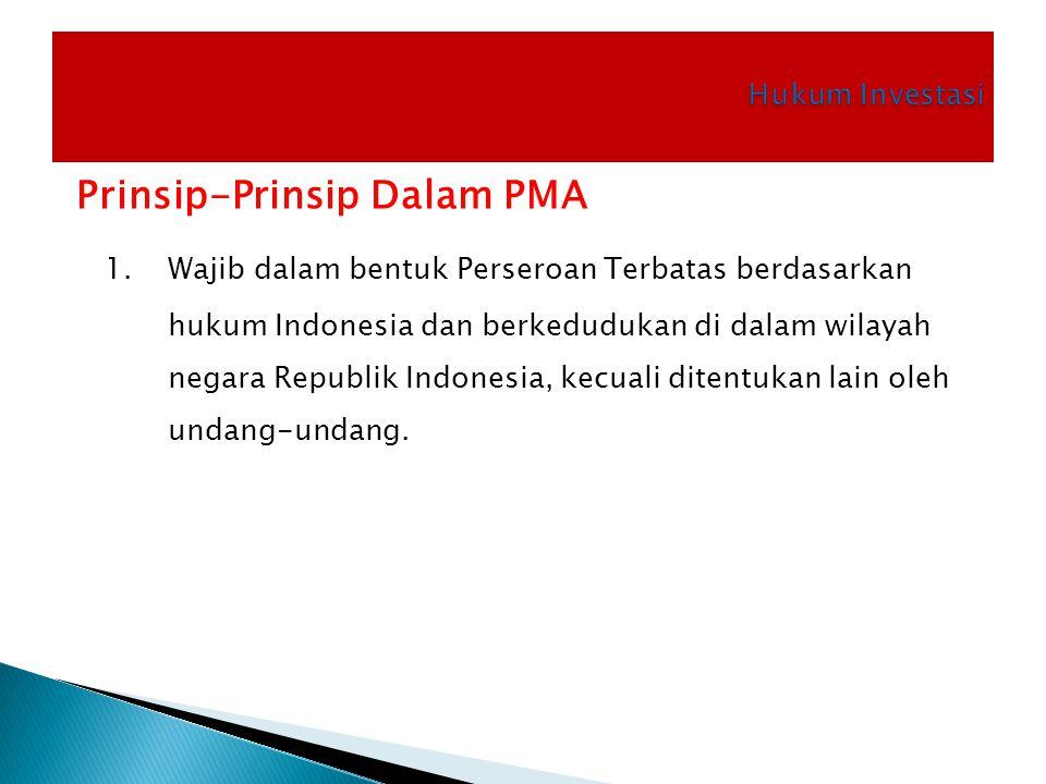 Prinsip-Prinsip Dalam PMA 1. Wajib dalam bentuk Perseroan Terbatas berdasarkan hukum Indonesia dan berkedudukan di dalam wilayah negara Republik Indon