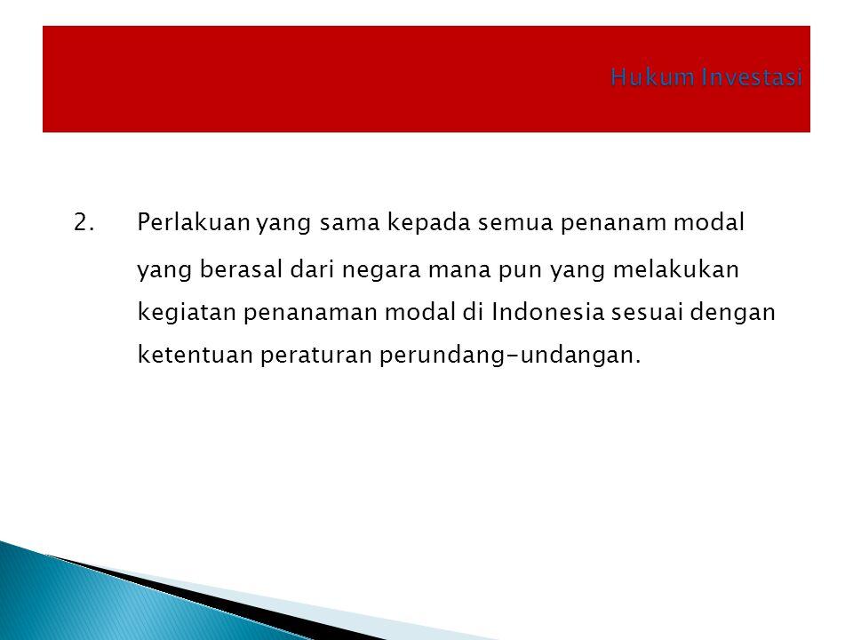 2. Perlakuan yang sama kepada semua penanam modal yang berasal dari negara mana pun yang melakukan kegiatan penanaman modal di Indonesia sesuai dengan