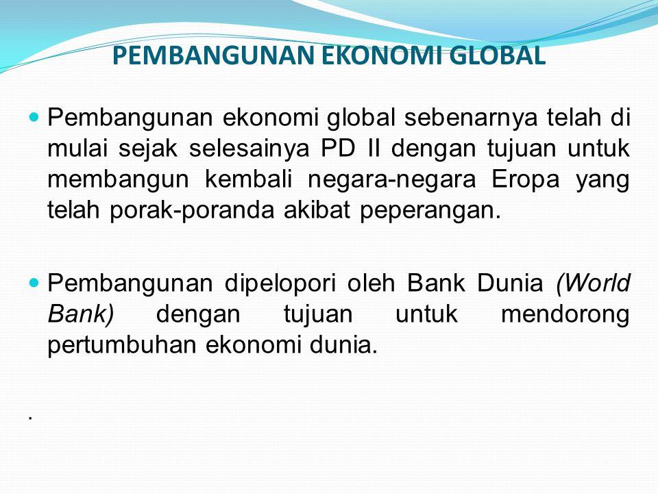 PEMBANGUNAN EKONOMI GLOBAL Pembangunan ekonomi global sebenarnya telah di mulai sejak selesainya PD II dengan tujuan untuk membangun kembali negara-ne