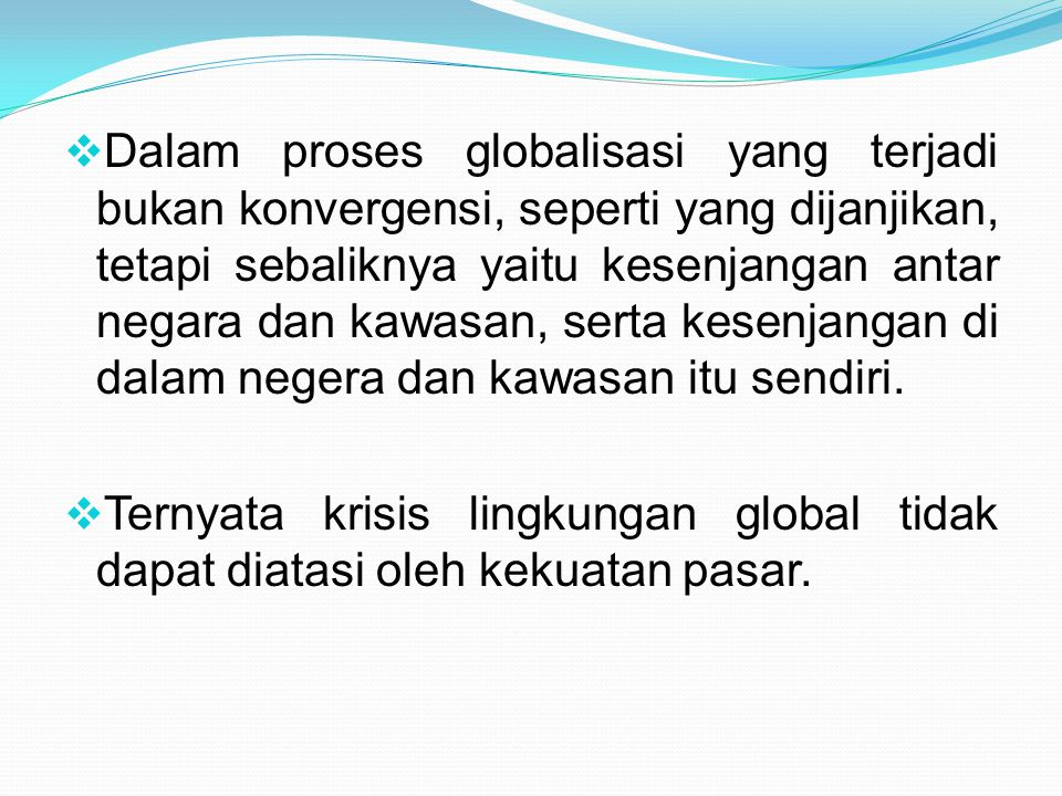  Dalam proses globalisasi yang terjadi bukan konvergensi, seperti yang dijanjikan, tetapi sebaliknya yaitu kesenjangan antar negara dan kawasan, sert