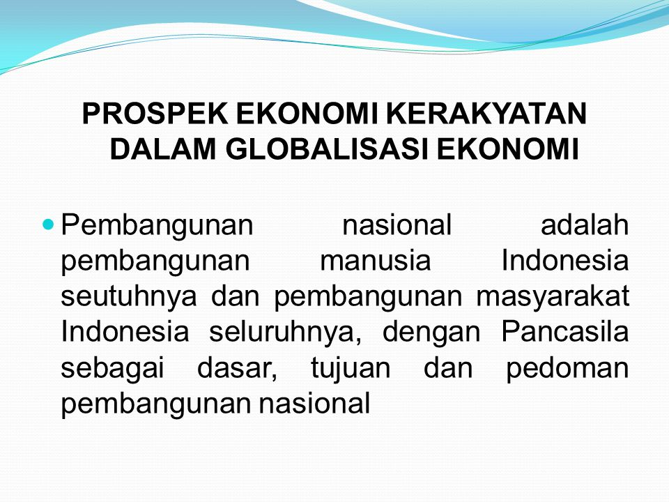 PROSPEK EKONOMI KERAKYATAN DALAM GLOBALISASI EKONOMI Pembangunan nasional adalah pembangunan manusia Indonesia seutuhnya dan pembangunan masyarakat In